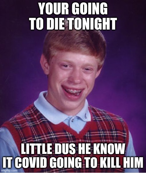Bad Luck Brian Meme |  YOUR GOING TO DIE TONIGHT; LITTLE DUS HE KNOW IT COVID GOING TO KILL HIM | image tagged in memes,bad luck brian | made w/ Imgflip meme maker