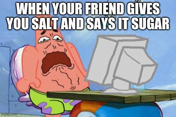 Idek at this point |  WHEN YOUR FRIEND GIVES YOU SALT AND SAYS IT SUGAR | image tagged in patrick star internet disgust | made w/ Imgflip meme maker