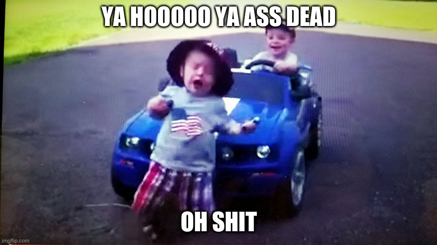 YA HOOOOO YA ASS DEAD; OH SHIT | image tagged in ran over baby run over mustang curb kill | made w/ Imgflip meme maker