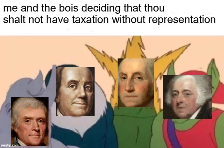 Me And The Boys |  me and the bois deciding that thou shalt not have taxation without representation | image tagged in memes,me and the boys | made w/ Imgflip meme maker