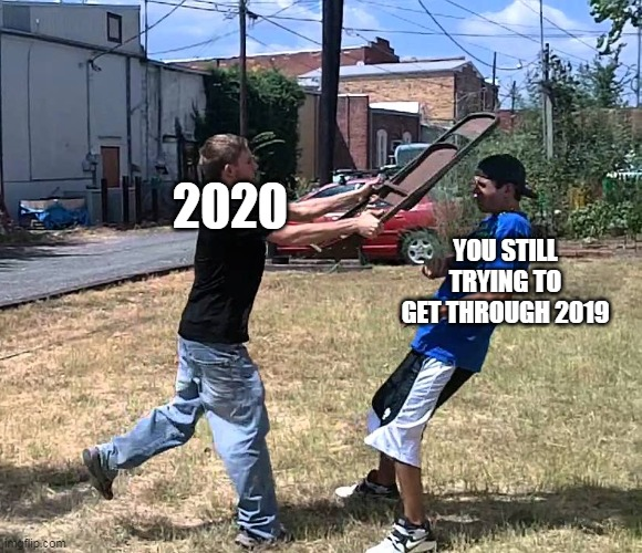 Being Hit With A Chair |  2020; YOU STILL TRYING TO GET THROUGH 2019 | image tagged in being hit with a chair,2020,2020 sucks | made w/ Imgflip meme maker