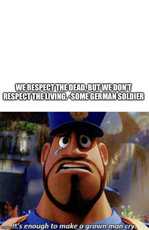 It's enough to make a grow man cry. |  WE RESPECT THE DEAD, BUT WE DON'T RESPECT THE LIVING. -SOME GERMAN SOLDIER | image tagged in blank white template,it's enough to make a grown man cry,quote,moving,truth,dead | made w/ Imgflip meme maker