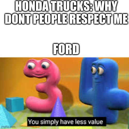 Ford roasting honda |  HONDA TRUCKS: WHY DONT PEOPLE RESPECT ME; FORD | image tagged in you simply have less value,ford,honda,oof | made w/ Imgflip meme maker