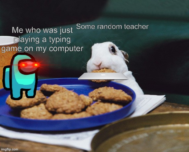 i hate school monitors |  Me who was just playing a typing game on my computer; Some random teacher | image tagged in bunny yoink | made w/ Imgflip meme maker