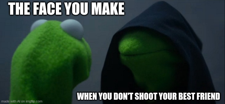Evil Kermit |  THE FACE YOU MAKE; WHEN YOU DON'T SHOOT YOUR BEST FRIEND | image tagged in memes,evil kermit | made w/ Imgflip meme maker