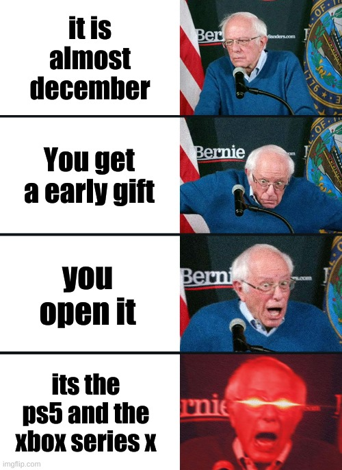 Bernie Sanders reaction (nuked) |  it is almost december; You get a early gift; you open it; its the ps5 and the xbox series x | image tagged in bernie sanders reaction nuked | made w/ Imgflip meme maker