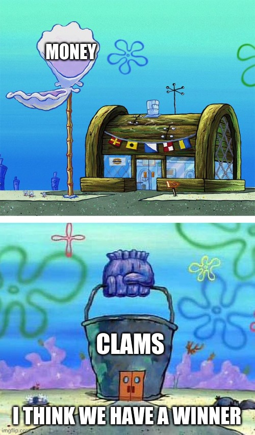 Krusty Krab Vs Chum Bucket Blank Meme |  MONEY; CLAMS; I THINK WE HAVE A WINNER | image tagged in memes,krusty krab vs chum bucket blank | made w/ Imgflip meme maker