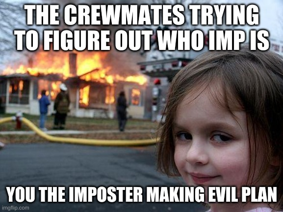 Among us meme |  THE CREWMATES TRYING TO FIGURE OUT WHO IMP IS; YOU THE IMPOSTER MAKING EVIL PLAN | image tagged in memes,disaster girl | made w/ Imgflip meme maker