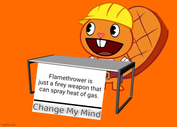 Handy (Change My Mind) (HTF Meme) |  Flamethrower is just a firey weapon that can spray heat of gas. | image tagged in handy change my mind htf meme,funny,fire,memes,change my mind | made w/ Imgflip meme maker