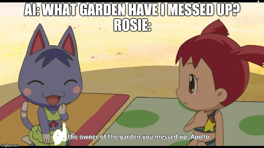 The owner of the garden you messed up, Apollo |  AI: WHAT GARDEN HAVE I MESSED UP? ROSIE: | image tagged in the owner of the garden you messed up apollo,anime,animal crossing | made w/ Imgflip meme maker