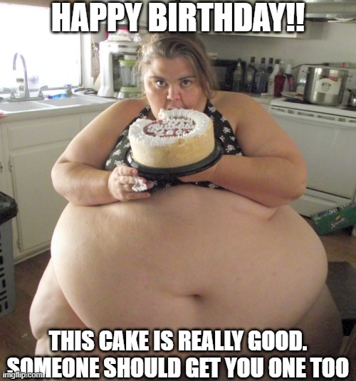 You Want Cake Too? |  HAPPY BIRTHDAY!! THIS CAKE IS REALLY GOOD. SOMEONE SHOULD GET YOU ONE TOO | image tagged in happy birthday fat girl,funny memes,fun,overweight,birthday cake,whale | made w/ Imgflip meme maker