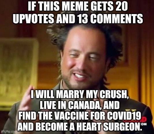 i promise, cross my heart and hope to die! |  IF THIS MEME GETS 20 UPVOTES AND 13 COMMENTS; I WILL MARRY MY CRUSH, LIVE IN CANADA, AND FIND THE VACCINE FOR COVID19 AND BECOME A HEART SURGEON. | image tagged in memes,i swear,i cross my heart,and hope,to,die | made w/ Imgflip meme maker