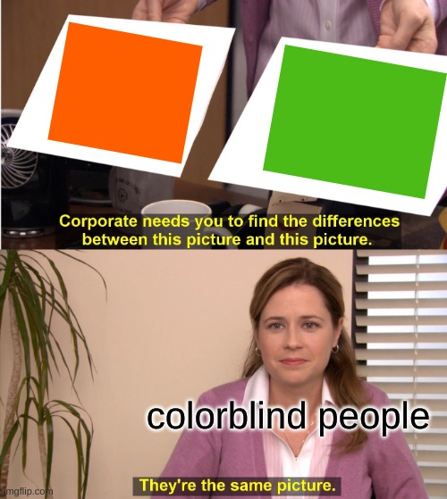 If you want to help support colorblind people here is the link :) -- https://www.colourblindawareness.org/ |  colorblind people | image tagged in memes,they're the same picture,support,color,blind,people | made w/ Imgflip meme maker