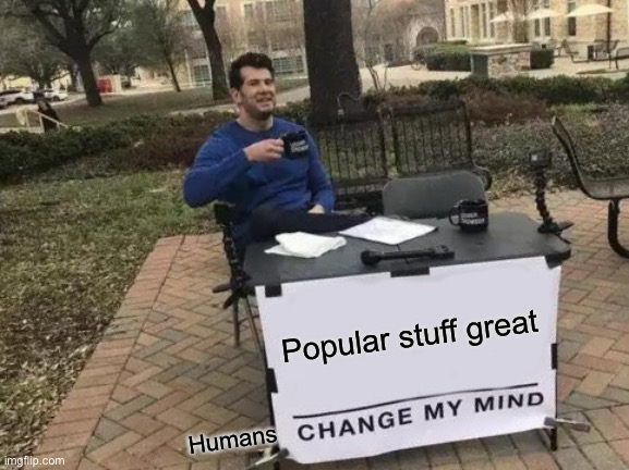 Change My Mind Meme |  Popular stuff great; Humans | image tagged in memes,change my mind | made w/ Imgflip meme maker