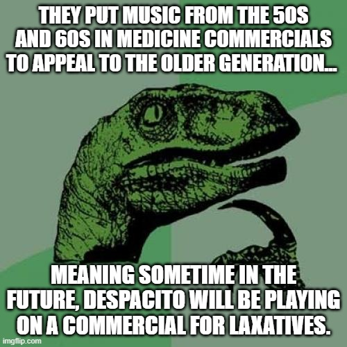 ooooo I hope I will be alive to see that! |  THEY PUT MUSIC FROM THE 50S AND 60S IN MEDICINE COMMERCIALS TO APPEAL TO THE OLDER GENERATION... MEANING SOMETIME IN THE FUTURE, DESPACITO WILL BE PLAYING ON A COMMERCIAL FOR LAXATIVES. | image tagged in memes,philosoraptor,despacito,ha ha,lol so funny | made w/ Imgflip meme maker