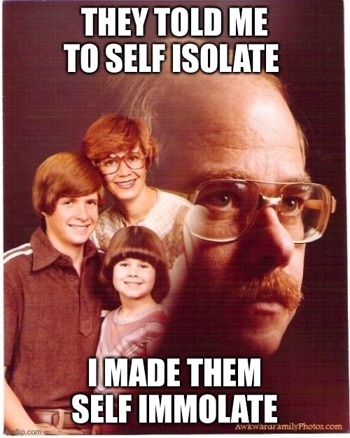 Vengeance Dad Meme |  THEY TOLD ME TO SELF ISOLATE; I MADE THEM SELF IMMOLATE | image tagged in memes,vengeance dad | made w/ Imgflip meme maker