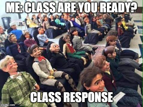 Students in 2020 |  ME: CLASS ARE YOU READY? CLASS RESPONSE | image tagged in dummy audience | made w/ Imgflip meme maker