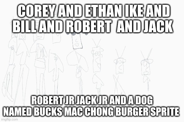 corey and ethan ike and bill and robert and jack robert jr jack jr and a dog named buck mac chong burger sprite |  COREY AND ETHAN IKE AND BILL AND ROBERT  AND JACK; ROBERT JR JACK JR AND A DOG NAMED BUCKS MAC CHONG BURGER SPRITE | image tagged in the amazing world of gumball | made w/ Imgflip meme maker