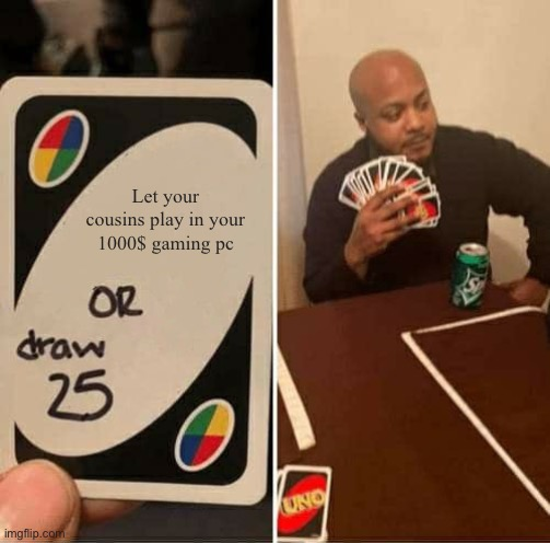 UNO Draw 25 Cards Meme |  Let your cousins play in your 1000$ gaming pc | image tagged in memes,uno draw 25 cards | made w/ Imgflip meme maker