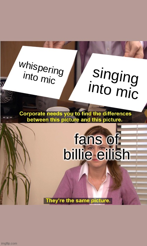 They're The Same Picture Meme |  whispering into mic; singing into mic; fans of billie eilish | image tagged in memes,they're the same picture | made w/ Imgflip meme maker