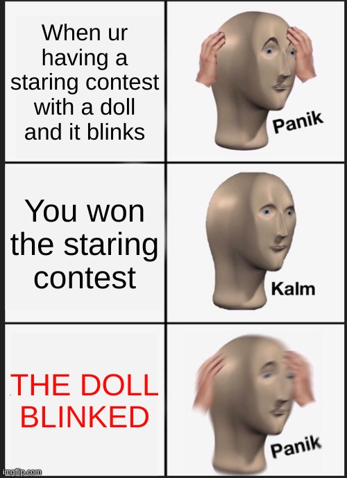 scary doll |  When ur having a staring contest with a doll and it blinks; You won the staring contest; THE DOLL BLINKED | image tagged in memes,panik kalm panik | made w/ Imgflip meme maker