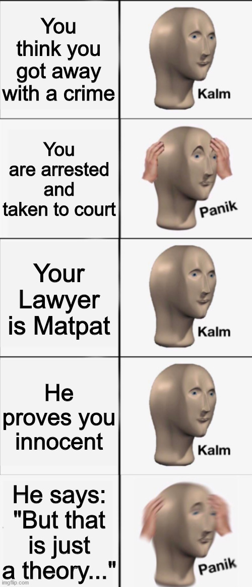 "Kalm, Panik, Kalm, Kalm, wait what? PANIK!!!!! |  You think you got away with a crime; You are arrested and taken to court; Your Lawyer is Matpat; He proves you innocent; He says: ""But that is just a theory..."" 