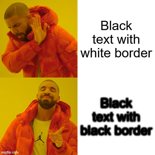 text |  Black text with white border; Black text with black border | image tagged in memes,drake hotline bling,text | made w/ Imgflip meme maker