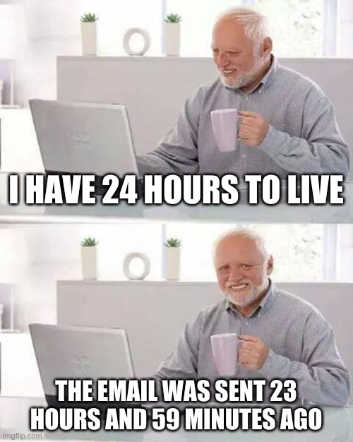 Hide the Pain Harold Meme |  I HAVE 24 HOURS TO LIVE; THE EMAIL WAS SENT 23 HOURS AND 59 MINUTES AGO | image tagged in memes,hide the pain harold | made w/ Imgflip meme maker
