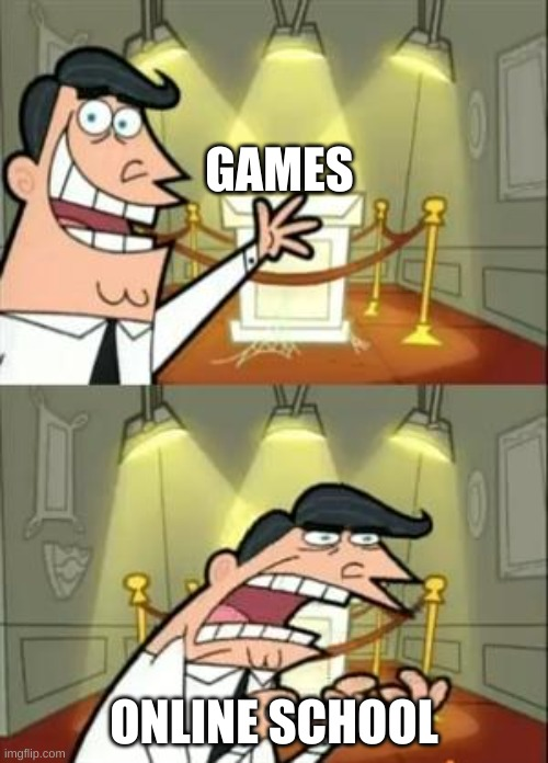 This Is Where I'd Put My Trophy If I Had One |  GAMES; ONLINE SCHOOL | image tagged in memes,this is where i'd put my trophy if i had one | made w/ Imgflip meme maker