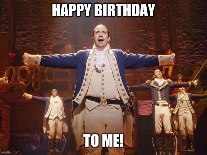 Hamilton |  HAPPY BIRTHDAY; TO ME! | image tagged in hamilton | made w/ Imgflip meme maker