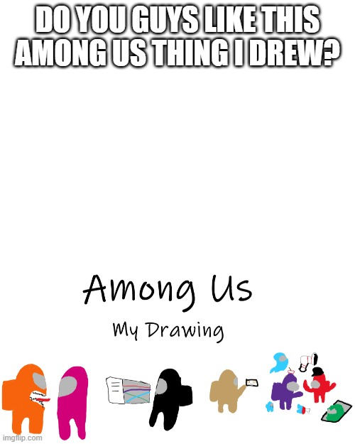 DO YOU GUYS LIKE THIS AMONG US THING I DREW? | image tagged in blank white template | made w/ Imgflip meme maker