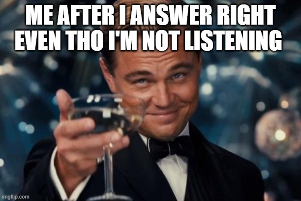 the greatest feeling |  ME AFTER I ANSWER RIGHT EVEN THO I'M NOT LISTENING | image tagged in memes,pro choice,nice | made w/ Imgflip meme maker