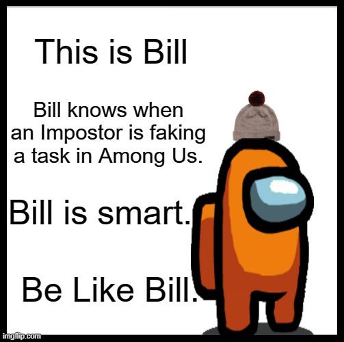 Be Like Bill Meme |  This is Bill; Bill knows when an Impostor is faking a task in Among Us. Bill is smart. Be Like Bill. | image tagged in memes,be like bill | made w/ Imgflip meme maker