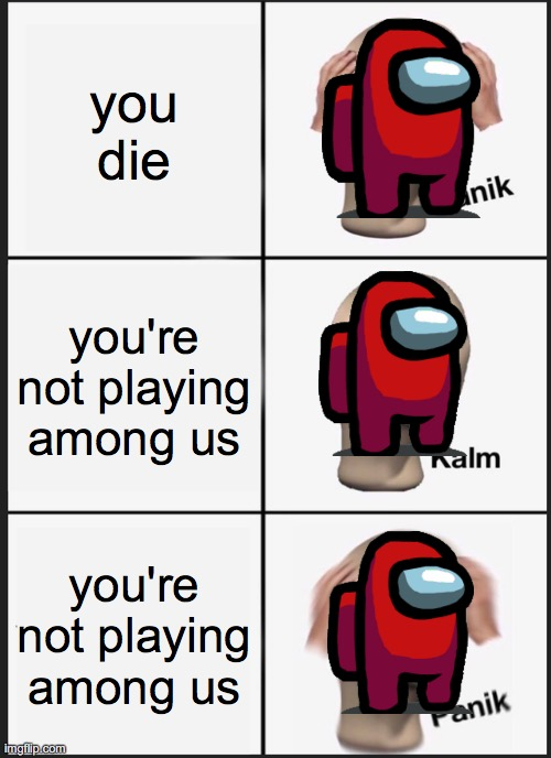 Panik Kalm Panik Meme |  you die; you're not playing among us; you're not playing among us | image tagged in memes,panik kalm panik | made w/ Imgflip meme maker