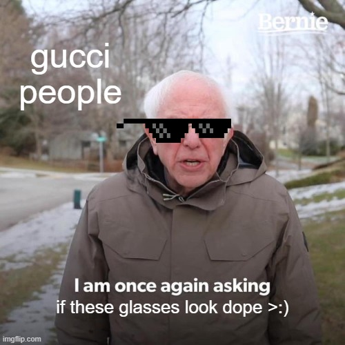 Bernie Is Gucci |  gucci people; if these glasses look dope >:) | image tagged in memes,bernie i am once again asking for your support,bernie,gucci | made w/ Imgflip meme maker