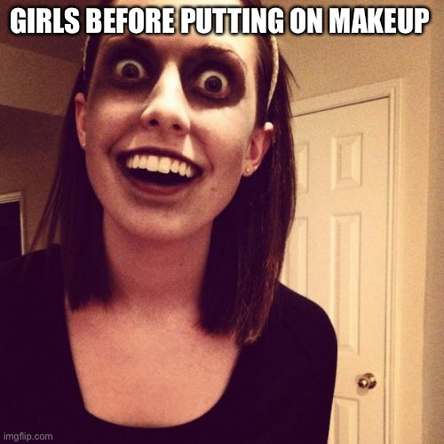 Zombie Overly Attached Girlfriend Meme |  GIRLS BEFORE PUTTING ON MAKEUP | image tagged in memes,zombie overly attached girlfriend | made w/ Imgflip meme maker