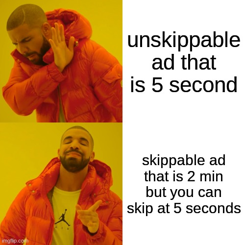 yes |  unskippable ad that is 5 second; skippable ad that is 2 min but you can skip at 5 seconds | image tagged in memes,drake hotline bling | made w/ Imgflip meme maker