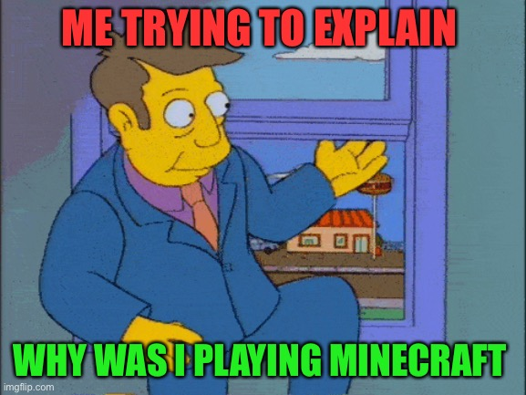 Just Reddit to get context |  ME TRYING TO EXPLAIN; WHY WAS I PLAYING MINECRAFT | image tagged in funny,meme,trying to explain | made w/ Imgflip meme maker