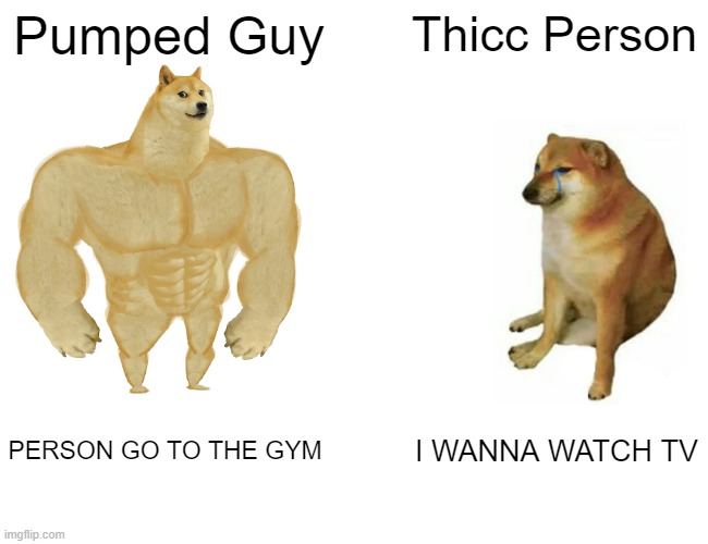 Buff Doge vs. Cheems Meme |  Pumped Guy; Thicc Person; PERSON GO TO THE GYM; I WANNA WATCH TV | image tagged in memes,buff doge vs cheems | made w/ Imgflip meme maker