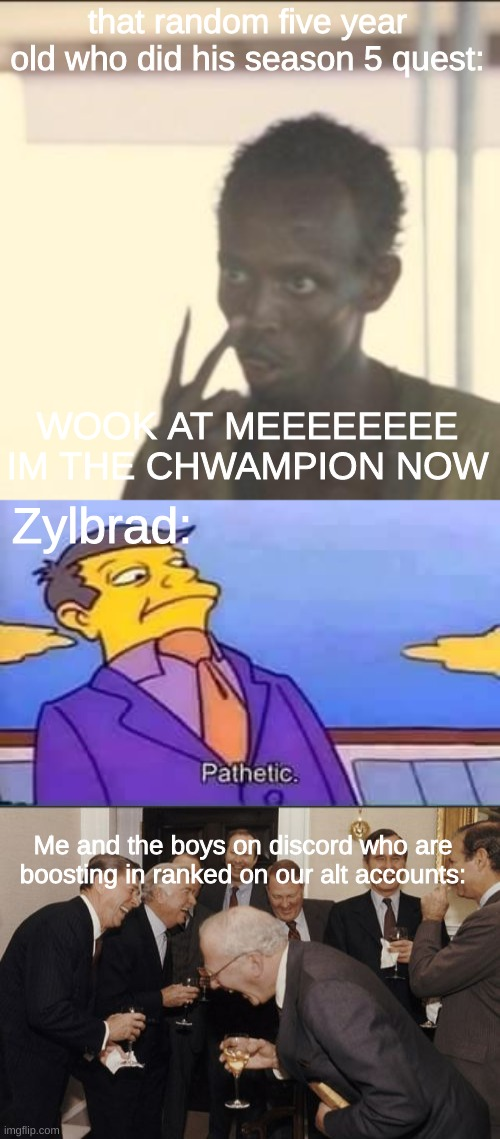 that random five year old who did his season 5 quest:; WOOK AT MEEEEEEEE IM THE CHWAMPION NOW; Zylbrad:; Me and the boys on discord who are boosting in ranked on our alt accounts: | image tagged in memes,look at me,skinner pathetic,laughing men in suits | made w/ Imgflip meme maker
