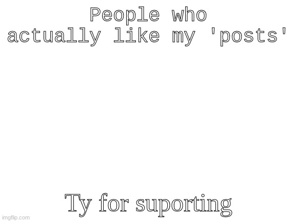 ty :) |  People who actually like my 'posts'; Ty for suporting | image tagged in blank white template | made w/ Imgflip meme maker