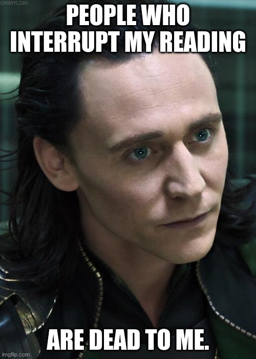 Nice Guy Loki |  PEOPLE WHO INTERRUPT MY READING; ARE DEAD TO ME. | image tagged in memes,nice guy loki | made w/ Imgflip meme maker