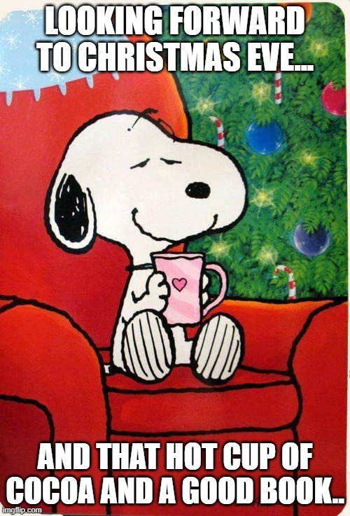 Enjoying Christmas Eve |  LOOKING FORWARD TO CHRISTMAS EVE... AND THAT HOT CUP OF COCOA AND A GOOD BOOK.. | image tagged in snoopy christmas | made w/ Imgflip meme maker