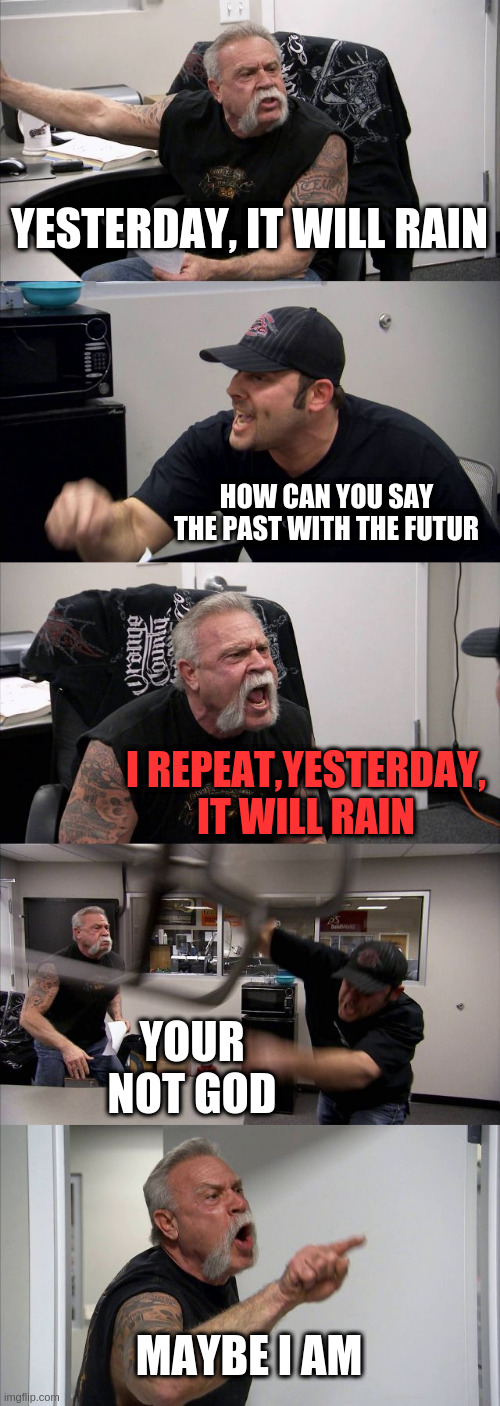 American Chopper Argument Meme |  YESTERDAY, IT WILL RAIN; HOW CAN YOU SAY THE PAST WITH THE FUTUR; I REPEAT,YESTERDAY, IT WILL RAIN; YOUR NOT GOD; MAYBE I AM | image tagged in memes,american chopper argument | made w/ Imgflip meme maker