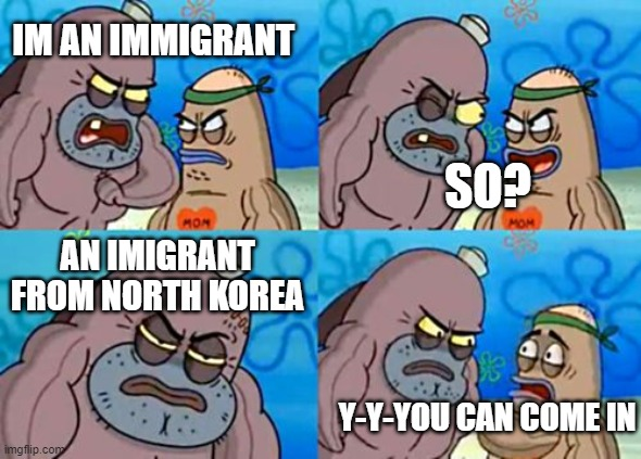 How Tough Are You Meme |  IM AN IMMIGRANT; SO? AN IMIGRANT FROM NORTH KOREA; Y-Y-YOU CAN COME IN | image tagged in memes,how tough are you | made w/ Imgflip meme maker
