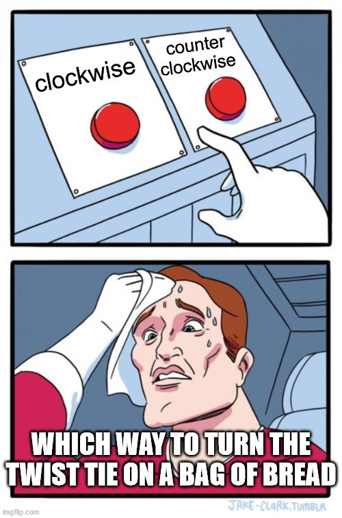 Two Buttons Meme |  counter clockwise; clockwise; WHICH WAY TO TURN THE TWIST TIE ON A BAG OF BREAD | image tagged in memes,two buttons | made w/ Imgflip meme maker