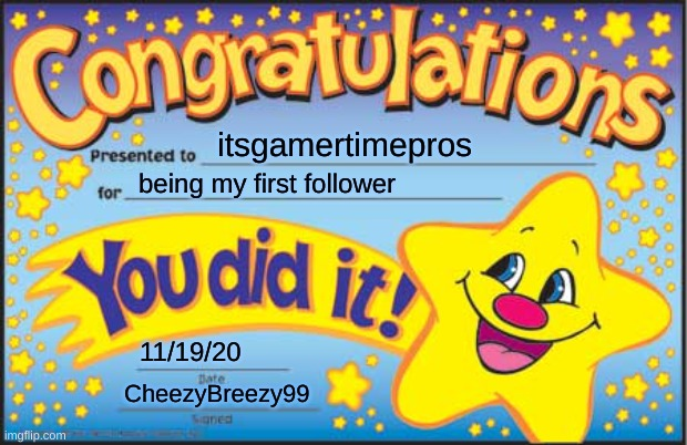 Thanks, itsgamertimepros! |  itsgamertimepros; being my first follower; 11/19/20; CheezyBreezy99 | image tagged in memes,happy star congratulations,itsgamertimepros | made w/ Imgflip meme maker