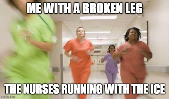Nurses running |  ME WITH A BROKEN LEG; THE NURSES RUNNING WITH THE ICE | image tagged in nurses running | made w/ Imgflip meme maker