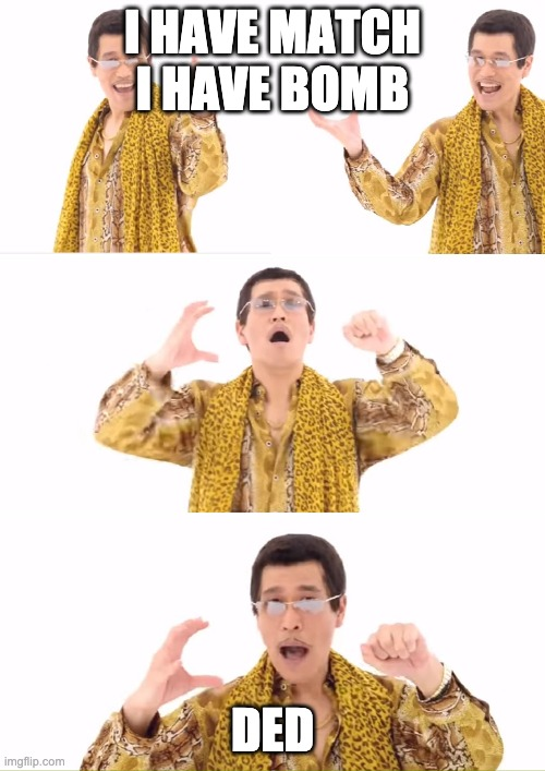 PPAP |  I HAVE MATCH I HAVE BOMB; DED | image tagged in memes,ppap | made w/ Imgflip meme maker