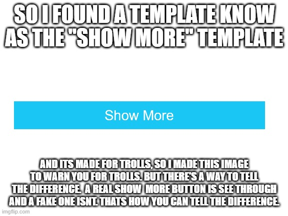 "(Not A Meme) |  SO I FOUND A TEMPLATE KNOW AS THE ""SHOW MORE"" TEMPLATE; AND ITS MADE FOR TROLLS, SO I MADE THIS IMAGE TO WARN YOU FOR TROLLS. BUT THERE'S A WAY TO TELL THE DIFFERENCE.  A REAL SHOW  MORE BUTTON IS SEE THROUGH AND A FAKE ONE ISNT. THATS HOW YOU CAN TELL THE DIFFERENCE. 